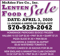 McAdoo Fire Co., Inc.LENTENFOODSaleDATE: APRIL 3, 202011:0OAM-6:00PM OR SOLD-OUT570-929-2042HOMEMADE PIEROGIES $5/DOZ FROZENHALUSKI 10 OZ CUP $2.50  PINT $4.00  QUART $7.25PIZZA SLICE $1.50  PAN $8.00MACARONI & CHEESE $4.50/PINT$5.00 W/STEWED TOMATO'SPOTATO CAKES $1.00 EACH/6 FOR $5.00NEW ENGLAND & MANHATTAN CLAM CHOWDER10 OZ CUP $2.75  PINT $4.25  QUART $8.00 McAdoo Fire Co., Inc. LENTEN FOOD Sale DATE: APRIL 3, 2020 11:0OAM-6:00PM OR SOLD-OUT 570-929-2042 HOMEMADE PIEROGIES $5/DOZ FROZEN HALUSKI 10 OZ CUP $2.50  PINT $4.00  QUART $7.25 PIZZA SLICE $1.50  PAN $8.00 MACARONI & CHEESE $4.50/PINT $5.00 W/STEWED TOMATO'S POTATO CAKES $1.00 EACH/6 FOR $5.00 NEW ENGLAND & MANHATTAN CLAM CHOWDER 10 OZ CUP $2.75  PINT $4.25  QUART $8.00
