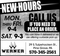 NEW-HOURSMON. CALL USTHRU FRI.9-4IF YOU NEED TOPLACE AN ORDER.SAT. 9-3You can have it delivered or weare offering curbside pick up.29 S. Tulpehocken St.,Pine Grove, PAWERNER570-345-2561LUMBER C OMPANY NEW-HOURS MON. CALL US THRU FRI. 9-4 IF YOU NEED TO PLACE AN ORDER. SAT. 9-3 You can have it delivered or we are offering curbside pick up. 29 S. Tulpehocken St., Pine Grove, PA WERNER 570-345-2561 LUMBER C OMPANY