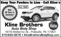 Keep Your Fenders In Line - Call Kline'sEst 1960Now60 Years inBusiness!Kline BrothersAuto Body Shop1616 McBarron St., Pottsville, PA 17901570-622-3678  KlineBrothersBodyShop.comREADERSCHOICEWINNER Keep Your Fenders In Line - Call Kline's Est 1960 Now 60 Years in Business! Kline Brothers Auto Body Shop 1616 McBarron St., Pottsville, PA 17901 570-622-3678  KlineBrothersBodyShop.com READERS CHOICE WINNER
