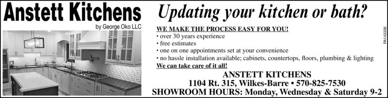 Anstett Kitchenss Updating your kitchen or bath?WE MAKE THE PROCESS EASY FOR YOU! over 30 years experience free estimates one on one appointments set at your convenience no hassle installation available; cabinets, countertops, floors, plumbing & lightingWe can take care of it all!by George Oko LLCANSTETT KITCHENS1104 Rt. 315, Wilkes-Barre 570-825-7530SHOWROOM HOURS: Monday, Wednesday & Saturday 9-2PA143336 Anstett Kitchens s Updating your kitchen or bath? WE MAKE THE PROCESS EASY FOR YOU!  over 30 years experience  free estimates  one on one appointments set at your convenience  no hassle installation available; cabinets, countertops, floors, plumbing & lighting We can take care of it all! by George Oko LLC ANSTETT KITCHENS 1104 Rt. 315, Wilkes-Barre 570-825-7530 SHOWROOM HOURS: Monday, Wednesday & Saturday 9-2 PA143336