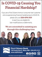 Is COVID-19 Causing YouFinancial Hardship?If you are a First Citizens home or consumer loan customerwho is experiencing financial hardship due to COVID-19,please call us at 320-679-3131to see if you are eligible forloan modifications or deferments.We are committed to assisting youthrough this challenging time.First Citizens Bank730 Forest Ave E Mora, MN  320-679-3131www.myfcb.bankAD in OEQUAL HOUSINGLENDERFirst Citizens reserves the right to end this program at any time. Is COVID-19 Causing You Financial Hardship? If you are a First Citizens home or consumer loan customer who is experiencing financial hardship due to COVID-19, please call us at 320-679-3131 to see if you are eligible for loan modifications or deferments. We are committed to assisting you through this challenging time. First Citizens Bank 730 Forest Ave E Mora, MN  320-679-3131 www.myfcb.bank AD in O EQUAL HOUSING LENDER First Citizens reserves the right to end this program at any time.