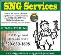 SNG ServicesShawn M. Paul, OwnerLarge Parts & Accessory InventoryALL WORK GUARANTEEDGUNS MITHSHOOTERSED TO30 Plus Years ExperienceDedicated to Shooters and their Sport!GUNSMITHING1652 Ridge RoadMora, MN 55051320-630-1698www.sngguns.com  sngguns@gmail.com SNG Services Shawn M. Paul, Owner Large Parts & Accessory Inventory ALL WORK GUARANTEED GUNS MITH SHOOTERS ED TO 30 Plus Years Experience Dedicated to Shooters and their Sport! GUNSMITHING 1652 Ridge Road Mora, MN 55051 320-630-1698 www.sngguns.com  sngguns@gmail.com