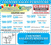 """COUNTRY SALES FURNITURECLOSEDCUSTOMERAPPRECIATIONDaysTEMPORARILYTO IN-STORE CUSTOMERSCOUPON SALETAKING PHONE ORDERSYour Purchase ofYour Purchase of-$300 OFF$2,999 or more$75 OFF$749 - $998Your Purchase ofYour Purchase of- $200 OFF$1,999 - $2,998$50 OFF$499 - $748Your Purchase of $25 OFF ANY Purchase of 199- $100 OFFor more!$999 - $1,998*Coupon not valid on prior purchases.FREE DELIVERY 45 mile radius of Country Sales. 'Not valid on gift certificates, clearance items. Optimum or Hybrid mattresses.We will remove a piece for every piece of purchase.One coupon per household. Coupon valid through April 30, 2020.""""We're Worth the Drive""""OgilvieCOUNTRYSALES FURNITUREcHwy. 23Cty. 2CountrySalesMilaca12333 85TH AVE. (CO. ROAD 4), MILACA, MN 56353(320) 983-6187 -1-888-201-5879PeaseCty 8Hours: Mon.-Sat. 8:30-5:30, Fri. til 8, Closed Sun.Hwy. 169Cty.Hwy. 47 COUNTRY SALES FURNITURE CLOSED CUSTOMER APPRECIATION Days TEMPORARILY TO IN-STORE CUSTOMERS COUPON SALE TAKING PHONE ORDERS Your Purchase of Your Purchase of -$300 OFF $2,999 or more $75 OFF $749 - $998 Your Purchase of Your Purchase of - $200 OFF $1,999 - $2,998 $50 OFF $499 - $748 Your Purchase of $25 OFF ANY Purchase of 199 - $100 OFF or more! $999 - $1,998 *Coupon not valid on prior purchases. FREE DELIVERY 45 mile radius of Country Sales. 'Not valid on gift certificates, clearance items. Optimum or Hybrid mattresses. We will remove a piece for every piece of purchase. One coupon per household. Coupon valid through April 30, 2020. """"We're Worth the Drive"""" Ogilvie COUNTRY SALES FURNITURE c Hwy. 23 Cty. 2 Country Sales Milaca 12333 85TH AVE. (CO. ROAD 4), MILACA, MN 56353 (320) 983-6187 -1-888-201-5879 Pease Cty 8 Hours: Mon.-Sat. 8:30-5:30, Fri. til 8, Closed Sun. Hwy. 169 Cty. Hwy. 47"""