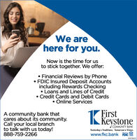 We arehere for you.Now is the time for usto stick together. We offer: Financial Reviews by Phone FDIC Insured Deposit Accountsincluding Rewards Checking Loans and Lines of Credit Credit Cards and Debit Cards Online ServicesA community bank thatcares about its community.Call your local branchto talk with us today!888-759-2266FirstK KeystoneCOMMUNITY BANKYesterday's Traditions. Tomorrow's Vision.Member ewww.fkc.bank FDIC80958638 We are here for you. Now is the time for us to stick together. We offer:  Financial Reviews by Phone  FDIC Insured Deposit Accounts including Rewards Checking  Loans and Lines of Credit  Credit Cards and Debit Cards  Online Services A community bank that cares about its community. Call your local branch to talk with us today! 888-759-2266 First K Keystone COMMUNITY BANK Yesterday's Traditions. Tomorrow's Vision. Member e www.fkc.bank FDIC 80958638