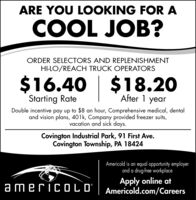 ARE YOU LOOKING FOR ACOOL JOB?ORDER SELECTORS AND REPLENISHMENTHI-LO/REACH TRUCK OPERATORS$16.40 | $18.20Starting RateAfter 1 yearDouble incentive pay up to $8 an hour, Comprehensive medical, dentaland vision plans, 401k, Company provided freezer suits,vacation and sick days.Covington Industrial Park, 91 First Ave.Covington Township, PA 18424Americold is an equal opportunity employerand a drug-free workplaceApply online ata mericOLD' | Americold.com/Careers ARE YOU LOOKING FOR A COOL JOB? ORDER SELECTORS AND REPLENISHMENT HI-LO/REACH TRUCK OPERATORS $16.40 | $18.20 Starting Rate After 1 year Double incentive pay up to $8 an hour, Comprehensive medical, dental and vision plans, 401k, Company provided freezer suits, vacation and sick days. Covington Industrial Park, 91 First Ave. Covington Township, PA 18424 Americold is an equal opportunity employer and a drug-free workplace Apply online at a mericOLD' | Americold.com/Careers