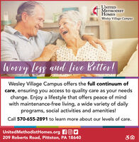 UNITEDODISTESWesley Village CampusWerry less aud live Better!Wesley Village Campus offers the full continuum ofcare, ensuring you access to quality care as your needschange. Enjoy a lifestyle that offers peace of mindwith maintenance-free living, a wide variety of dailyprograms, social activities and amenities!Call 570-655-2891 to learn more about our levels of care.UnitedMethodistHomes.org fOM209 Roberts Road, Pittston, PA 18640 UNITED ODIST ES Wesley Village Campus Werry less aud live Better! Wesley Village Campus offers the full continuum of care, ensuring you access to quality care as your needs change. Enjoy a lifestyle that offers peace of mind with maintenance-free living, a wide variety of daily programs, social activities and amenities! Call 570-655-2891 to learn more about our levels of care. UnitedMethodistHomes.org fOM 209 Roberts Road, Pittston, PA 18640