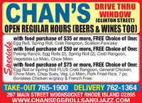 CHAN'SDRIVE THRUWINDOW(CLINTON STREET)OPEN REGULAR HOURS (BEERS & WINES TOO)with food purchase of $35 or more, FREE Choice of One:Egg Roll, Spring Roll, Crab Rangoon, Scallion Pancakewith food purchase of $50 or more, FREE Choice of One:Peking Ravioli, Egg Rolls (2), Spring Roll (2), Crab Rangoon,Vegetable Lo Mein, Chow Mein|with food purchase of $75 or more, FREE Choice of One:Egg Roll or Spring Roll PLUS Crab Rangoon, General Chicken,Chow Mein, Chop Suey, Veg. Lo Mein, Pork Fried Rice, 7 pc.Boneless Chicken w/gravy & French FriesTAKE-OUT 765-1900 DELIVERY 762-1364267 MAIN STREET WOONSOCKET RHODE ISLAND 02895www.CHANSEGGROLLSANDJAZZ.COMSpecials CHAN'S DRIVE THRU WINDOW (CLINTON STREET) OPEN REGULAR HOURS (BEERS & WINES TOO) with food purchase of $35 or more, FREE Choice of One: Egg Roll, Spring Roll, Crab Rangoon, Scallion Pancake with food purchase of $50 or more, FREE Choice of One: Peking Ravioli, Egg Rolls (2), Spring Roll (2), Crab Rangoon, Vegetable Lo Mein, Chow Mein |with food purchase of $75 or more, FREE Choice of One: Egg Roll or Spring Roll PLUS Crab Rangoon, General Chicken, Chow Mein, Chop Suey, Veg. Lo Mein, Pork Fried Rice, 7 pc. Boneless Chicken w/gravy & French Fries TAKE-OUT 765-1900 DELIVERY 762-1364 267 MAIN STREET WOONSOCKET RHODE ISLAND 02895 www.CHANSEGGROLLSANDJAZZ.COM Specials