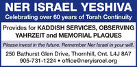 NER ISRAEL YESHIVACelebrating over 60 years of Torah ContinuityProvides for KADDISH SERVICES, OBSERVINGYAHRZEIT and MEMORIAL PLAQUESPlease invest in the future. Remember Ner Israel in your will.250 Bathurst Glen Drive, Thornhill, Ont. L4J 8A7905-731-1224  office@neryisroel.org NER ISRAEL YESHIVA Celebrating over 60 years of Torah Continuity Provides for KADDISH SERVICES, OBSERVING YAHRZEIT and MEMORIAL PLAQUES Please invest in the future. Remember Ner Israel in your will. 250 Bathurst Glen Drive, Thornhill, Ont. L4J 8A7 905-731-1224  office@neryisroel.org