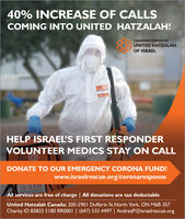 40% INCREASE OF CALLSCOMING INTO UNITED HATZALAH!CANADIAN FRIENDS OFUNITED HATZALAHOF ISRAELHELP ISRAEL'S FIRST RESPONDERVOLUNTEER MEDICS STAY ON CALLTINNDONATE TO OUR EMERGENCY CORONA FUND!www.israelrescue.org/coronaresponse All services are free of charge | All donations are tax deductableUnited Hatzalah Canada: 200-2901 Dufferin St.North York, ON M6B 3S7Charity ID 83825 5180 RRO001| (647) 533 4497 | AndreaP@israelrescue.org 40% INCREASE OF CALLS COMING INTO UNITED HATZALAH! CANADIAN FRIENDS OF UNITED HATZALAH OF ISRAEL HELP ISRAEL'S FIRST RESPONDER VOLUNTEER MEDICS STAY ON CALL TINN  DONATE TO OUR EMERGENCY CORONA FUND! www.israelrescue.org/coronaresponse   All services are free of charge | All donations are tax deductable United Hatzalah Canada: 200-2901 Dufferin St.North York, ON M6B 3S7 Charity ID 83825 5180 RRO001| (647) 533 4497 | AndreaP@israelrescue.org