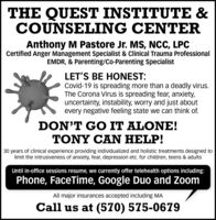 THE QUEST INSTITUTE &COUNSELING CENTERAnthony M Pastore Jr. MS, NCC, LPCCertified Anger Management Specialist & Clinical Trauma ProfessionalEMDR, & Parenting/Co-Parenting SpecialistLET'S BE HONEST:Covid-19 is spreading more than a deadly virus.The Corona Virus is spreading fear, anxiety,uncertainty, instability, worry and just aboutevery negative feeling state we can think of.DON'T GO IT ALONE!TONY CAN HELP!30 years of clinical experience providing individualized and holistic treatments designed tolimit the intrusiveness of anxiety, fear, depression etc. for children, teens & adultsUntil in-office sessions resume, we currently offer telehealth options including:Phone, FaceTime, Google Duo and ZoomAll major insurances accepted including MACall us at (570) 575-0679 THE QUEST INSTITUTE & COUNSELING CENTER Anthony M Pastore Jr. MS, NCC, LPC Certified Anger Management Specialist & Clinical Trauma Professional EMDR, & Parenting/Co-Parenting Specialist LET'S BE HONEST: Covid-19 is spreading more than a deadly virus. The Corona Virus is spreading fear, anxiety, uncertainty, instability, worry and just about every negative feeling state we can think of. DON'T GO IT ALONE! TONY CAN HELP! 30 years of clinical experience providing individualized and holistic treatments designed to limit the intrusiveness of anxiety, fear, depression etc. for children, teens & adults Until in-office sessions resume, we currently offer telehealth options including: Phone, FaceTime, Google Duo and Zoom All major insurances accepted including MA Call us at (570) 575-0679