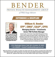 "BENDERPRIVATE WEALTH MANAGEMENT GROUPof Wells Fargo AdvisorsEXPERIENCE & DISCIPLINEWilliam H. BenderCFP®, CIMA®, C(k)P®, CPFAManaging Director - InvestmentsSenior PIM Portfolio Manager""This is the fifth time since 1980that we have had correctionsof 30% or more, and in everycase the environment was verychallenging but we came out onthe other side stronger and moreknowledgeable than before.""As the founder of the Bender Private Wealth Management Group,Bill has been helping successful families, small businesses, andinstitutions achieve their financial goals since 1984. Bill is the team'slead strategist and focuses on institutional investment consulting,as well as retirement planning, estate planning, and tax-efficientinvestment planning for individuals and families.125 N. Washington Avenue, Suite 300  Scranton, PA 185031-833-BENDER1  BenderPrivateWealthManagement.comWells Fargo Advisors is not a legal or tax advisor. You should consult with your attorney, accountant and/or estate plannerbefore taking any action. Wells Fargo Advisors is the trade name used by Wells Fargo Advisors Clearing Services, LLC,Member SIPC, registered broker-dealer and non-bank affiliate of Wells Fargo & Company. 0320-03506 BENDER PRIVATE WEALTH MANAGEMENT GROUP of Wells Fargo Advisors EXPERIENCE & DISCIPLINE William H. Bender CFP®, CIMA®, C(k)P®, CPFA Managing Director - Investments Senior PIM Portfolio Manager ""This is the fifth time since 1980 that we have had corrections of 30% or more, and in every case the environment was very challenging but we came out on the other side stronger and more knowledgeable than before."" As the founder of the Bender Private Wealth Management Group, Bill has been helping successful families, small businesses, and institutions achieve their financial goals since 1984. Bill is the team's lead strategist and focuses on institutional investment consulting, as well as retirement planning, estate planning, and tax-efficient investment planning for individuals and families. 125 N. Washington Avenue, Suite 300  Scranton, PA 18503 1-833-BENDER1  BenderPrivateWealthManagement.com Wells Fargo Advisors is not a legal or tax advisor. You should consult with your attorney, accountant and/or estate planner before taking any action. Wells Fargo Advisors is the trade name used by Wells Fargo Advisors Clearing Services, LLC, Member SIPC, registered broker-dealer and non-bank affiliate of Wells Fargo & Company. 0320-03506"