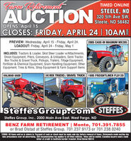 farm RetirmetTIMED ONLINEAUCTIONSTEELE, ND320 5th Ave SW,Steele, ND 58482O Se2OPENS: April 15CLOSES: FRIDAY, APRIL 24 | 10AMPREVIEW: Wednesday, April 15 - Friday, April 24.LOADOUT: Friday, April 24 - Friday, May 12005 CASE-IH MAGNUM MX285INCLUDES: Tractors & Loader, Skid Steer Loader w/Attachments,Onion Equipment, Pilers, Conveyors, & Unloaders, Semi Tractor,Box Trucks & Gravel Truck, Pickups, Trailers, Tillage Equipment,Fertilizer & Chemical Equipment, Grain Handling Equipment, OtherEquipment, Tires & Rims, Shop Equipment & Farm Support ItemsVALMAR 6600(4) BOX TRUCKS / GRAVEL TRUCK || 1995 FREIGHTLINER FLD120TOL585IsteffesGroup.comSTEFFESSteffes Group, Inc., 2000 Main Ave East, West Fargo, NDBENZ FARM RETIREMENT | Monte, 701.391.7855or Brad Olstad at Steffes Group, 701.237.9173 or 701.238.0240TERMS: All items sold as is where is. Payment of cash or check must be made sale day before removal of items. Statements made auction daytake precedence over all advertising. $35 documentation fee applies to all titled vehicles. Titles will be mailed. Canadian buyers need a bankletter of credit to facilitate border transfer. Brad Olstad ND319 farm Retirmet TIMED ONLINE AUCTION STEELE, ND 320 5th Ave SW, Steele, ND 58482 O Se2 OPENS: April 15 CLOSES: FRIDAY, APRIL 24 | 10AM PREVIEW: Wednesday, April 15 - Friday, April 24. LOADOUT: Friday, April 24 - Friday, May 1 2005 CASE-IH MAGNUM MX285 INCLUDES: Tractors & Loader, Skid Steer Loader w/Attachments, Onion Equipment, Pilers, Conveyors, & Unloaders, Semi Tractor, Box Trucks & Gravel Truck, Pickups, Trailers, Tillage Equipment, Fertilizer & Chemical Equipment, Grain Handling Equipment, Other Equipment, Tires & Rims, Shop Equipment & Farm Support Items VALMAR 6600 (4) BOX TRUCKS / GRAVEL TRUCK || 1995 FREIGHTLINER FLD120 TOL 585 IsteffesGroup.com STEFFES Steffes Group, Inc., 2000 Main Ave East, West Fargo, ND BENZ FARM RETIREMENT | Monte, 701.391.7855 or Brad Olstad at Steffes Group, 701.237.9173 or 701.238.0240 TERMS: All items sold as is where is. Payment of cash or check must be made sale day before removal of items. Statements made auction day take precedence over all advertising. $35 documentation fee applies to all titled vehicles. Titles will be mailed. Canadian buyers need a bank letter of credit to facilitate border transfer. Brad Olstad ND319