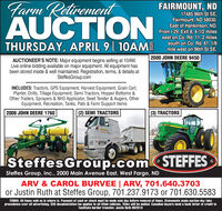 Tarm RetirementAUCTIONFAIRMOUNT, ND17485 96th St SE,Fairmount, ND 58030.East of Hankinson, ND.From 1-29, Exit 8, 4-1/2 mileseast on Co. Rd. 11, 2 milessouth on Co. Rd. 81, 1/8mile west on 96th St SE.THURSDAY, APRIL 9| 10AM2000 JOHN DEERE 9450AUCTIONEER'S NOTE: Major equipment begins selling at 10AM.Live online bidding available on major equipment. All equipment hasbeen stored inside & well maintained. Registration, terms, & details atSteffesGroup.comINCLUDES: Tractors, GPS Equipment, Harvest Equipment, Grain Cart,Planter, Drills, Tillage Equipment, Semi Tractors, Hopper Bottoms &Other Trailers, Sprayers & NH3 Applicator, Seed Tender & Augers, OtherEquipment, Recreation, Tanks, Pats & Farm Support Items2008 JOHN DEERE 1760(2) SEMI TRACTORS(3) TRACTORSSteffesGroup.com STEFFESSteffes Group, Inc., 2000 Main Avenue East, West Fargo, NDARV & CAROL BURVEE | ARV, 701.640.3703or Justin Ruth at Steffes Group, 701.237.9173 or 701.630.5583TERMS: All items sold as is where is. Payment of cash or check must be made sale day before removal of items. Statements made auction day takeprecedence over all advertising. $35 documentation fee applies to all titled vehicles. Titles will be mailed. Canadian buyers need a bank letter of credit tofacilitate border transfer. Justin Ruth ND2019 Tarm Retirement AUCTION FAIRMOUNT, ND 17485 96th St SE, Fairmount, ND 58030. East of Hankinson, ND. From 1-29, Exit 8, 4-1/2 miles east on Co. Rd. 11, 2 miles south on Co. Rd. 81, 1/8 mile west on 96th St SE. THURSDAY, APRIL 9| 10AM 2000 JOHN DEERE 9450 AUCTIONEER'S NOTE: Major equipment begins selling at 10AM. Live online bidding available on major equipment. All equipment has been stored inside & well maintained. Registration, terms, & details at SteffesGroup.com INCLUDES: Tractors, GPS Equipment, Harvest Equipment, Grain Cart, Planter, Drills, Tillage Equipment, Semi Tractors, Hopper Bottoms & Other Trailers, Sprayers & NH3 Applicator, Seed Tender & Augers, Other Equipment, Recreation, Tanks, Pats & Farm Support Items 2008 JOHN DEERE 1760 (2) SEMI TRACTORS (3) TRACTORS SteffesGroup.com STEFFES Steffes Group, Inc., 2000 Main Avenue East, West Fargo, ND ARV & CAROL BURVEE | ARV, 701.640.3703 or Justin Ruth at Steffes Group, 701.237.9173 or 701.630.5583 TERMS: All items sold as is where is. Payment of cash or check must be made sale day before removal of items. Statements made auction day take precedence over all advertising. $35 documentation fee applies to all titled vehicles. Titles will be mailed. Canadian buyers need a bank letter of credit to facilitate border transfer. Justin Ruth ND2019