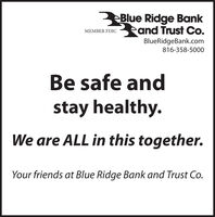 3Blue Ridge BankMEMBER FDIC and Trust Co.BlueRidgeBank.com816-358-5000Be safe andstay healthy.We are ALL in this together.Your friends at Blue Ridge Bank and Trust Co. 3Blue Ridge Bank MEMBER FDIC and Trust Co. BlueRidgeBank.com 816-358-5000 Be safe and stay healthy. We are ALL in this together. Your friends at Blue Ridge Bank and Trust Co.