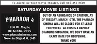 To Advertise Your Movie Theatre, call 816-254-8600THURSDAY MOVIE LISTINGSOUT OF AN ABUNDANCE OF CAUTION, ASPHARAOH 4OF TUESDAY, MARCH 17TH, THE PHARAOHCINEMA WILL BE CLOSED FOR AT LEAST114 W. Maple(816) 836-9555www.pharaohcinema.comNow in Digital & 3-DTWO WEEKS. AS THIS IS A RAPIDLYCHANGING SITUATION, WE DON'T HAVE ANEXACT DATE FOR REOPENING.THANK YOU! To Advertise Your Movie Theatre, call 816-254-8600 THURSDAY MOVIE LISTINGS OUT OF AN ABUNDANCE OF CAUTION, AS PHARAOH 4 OF TUESDAY, MARCH 17TH, THE PHARAOH CINEMA WILL BE CLOSED FOR AT LEAST 114 W. Maple (816) 836-9555 www.pharaohcinema.com Now in Digital & 3-D TWO WEEKS. AS THIS IS A RAPIDLY CHANGING SITUATION, WE DON'T HAVE AN EXACT DATE FOR REOPENING. THANK YOU!