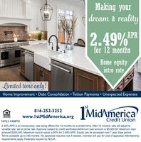 Making yourdream a reality2.49%PRfor 12 monthsHome equityintro rateLimited time only!Home Improvement  Debt Consolidation  Tuition Payments  Unexpected ExpensesIMidAmericast816-252-3252www.IstMidAmerica.orgLENDERCredit UnionNMLS #4587012.49% APR is an introductory, rate being offered for 12 months for a limited time. After 12 months, rate will adjust tovariable rate, set at prime rate. Approval subject to credit worthiness.Minimum loan amount is $5,000.00. Maximum loanamound $250,000. Maximum loan-to-value is 80% for 2.49% APR. Equity can be accessed over 7 year draw period.Terms available up to 180 months. No appraisal required, but if needed, member will pay for cost of appraisal. Membershiprequirements apply. Federally insured by NCUA. Making your dream a reality 2.49%PR for 12 months Home equity intro rate Limited time only! Home Improvement  Debt Consolidation  Tuition Payments  Unexpected Expenses IMidAmerica st 816-252-3252 www.IstMidAmerica.org LENDER Credit Union NMLS #458701 2.49% APR is an introductory, rate being offered for 12 months for a limited time. After 12 months, rate will adjust to variable rate, set at prime rate. Approval subject to credit worthiness.Minimum loan amount is $5,000.00. Maximum loan amound $250,000. Maximum loan-to-value is 80% for 2.49% APR. Equity can be accessed over 7 year draw period. Terms available up to 180 months. No appraisal required, but if needed, member will pay for cost of appraisal. Membership requirements apply. Federally insured by NCUA.