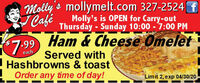 Molly's mollymelt.com 327-2524 fCaféMolly's is OPEN for Carry-outThursday - Sunday 10:00 - 7:00 PM99 Ham & Cheese OmeletServed withHashbrowns & toastOrder any time of day!$7.99eachLimit 2, exp 04/30/20 Molly's mollymelt.com 327-2524 f Café Molly's is OPEN for Carry-out Thursday - Sunday 10:00 - 7:00 PM 99 Ham & Cheese Omelet Served with Hashbrowns & toast Order any time of day! $7.99 each Limit 2, exp 04/30/20