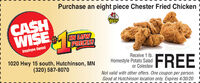 Purchase an eight piece Chester Fried ChickenCASHWISEHESTERIN LOWPRICES!Employee OwnedReceive 1 Ib.Homestyle Potato Salador ColeslawNot valid with other offers. One coupon per person.Good at Hutchinson location only. Expires 3/31/201020 Hwy 15 south, Hutchinson, MN(320) 587-8070a Oimin FREE Purchase an eight piece Chester Fried Chicken CASH WISE HESTER IN LOW PRICES! Employee Owned Receive 1 Ib. Homestyle Potato Salad or Coleslaw Not valid with other offers. One coupon per person. Good at Hutchinson location only. Expires 3/31/20 1020 Hwy 15 south, Hutchinson, MN (320) 587-8070 a Oimin FREE
