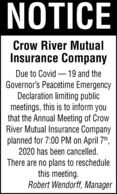 NOTICECrow River MutualInsurance CompanyDue to Covid  19 and theGovernor's Peacetime EmergencyDeclaration limiting publicmeetings, this is to inform youthat the Annual Meeting of CrowRiver Mutual Insurance Companyplanned for 7:00 PM on April 7th,2020 has been cancelled.There are no plans to reschedulethis meeting.Robert Wendorff, Manager NOTICE Crow River Mutual Insurance Company Due to Covid  19 and the Governor's Peacetime Emergency Declaration limiting public meetings, this is to inform you that the Annual Meeting of Crow River Mutual Insurance Company planned for 7:00 PM on April 7th, 2020 has been cancelled. There are no plans to reschedule this meeting. Robert Wendorff, Manager