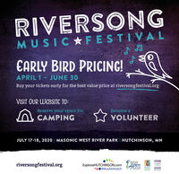 RIVERSONGMUSICAFESTIVALEARLY BIRD PRICING!APRIL 1- JUNE 30Buy your tickets early for the best value price at riversongfestival.orgVISIT OUR WEBSITE TO:Reserve your space forBecome aCAMPINGVOLUNTEERJULY 17-18, 2020 | MASONIC WEST RIVER PARK | HUTCHINSON, MNSouthwestMignesotariversongfestival.orgExploreHUTCHINSON.com ARTS#MuchlnHutchCouncil RIVERSONG MUSICAFESTIVAL EARLY BIRD PRICING! APRIL 1- JUNE 30 Buy your tickets early for the best value price at riversongfestival.org VISIT OUR WEBSITE TO: Reserve your space for Become a CAMPING VOLUNTEER JULY 17-18, 2020 | MASONIC WEST RIVER PARK | HUTCHINSON, MN Southwest Mignesota riversongfestival.org ExploreHUTCHINSON.com ARTS #MuchlnHutch Council