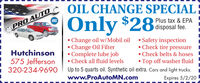 OIL CHANGE SPECIALOnly $28ASPlus tax & EPAPRO AUTOdisposal fee.Hutchinson575 Jefferson- 320-234-9690 Safety inspection Check tire pressure Check belts & hoses Top off washer fluidUp to 5 quarts oil. Synthetic oil extra. Cars and light trucks.Change oil w/Mobil oil Change Oil Filter Complete lube job Check all fluid levelswww.ProAutoMN.comExpires 4/4/20 OIL CHANGE SPECIAL Only $28 AS Plus tax & EPA PRO AUTO disposal fee. Hutchinson 575 Jefferson - 320-234-9690  Safety inspection  Check tire pressure  Check belts & hoses  Top off washer fluid Up to 5 quarts oil. Synthetic oil extra. Cars and light trucks. Change oil w/Mobil oil  Change Oil Filter  Complete lube job  Check all fluid levels www.ProAutoMN.com Expires 4/4/20