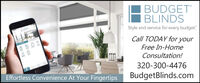 BUDGETBLINDSStyle and service for every budget.Call TODAY for yourFree In-HomeConsultation!320-300-4476Effortless Convenience At Your FingertipsBudgetBlinds.com BUDGET BLINDS Style and service for every budget. Call TODAY for your Free In-Home Consultation! 320-300-4476 Effortless Convenience At Your Fingertips BudgetBlinds.com