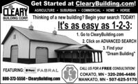 """Get Started at ClearyBuilding.com!CLEARYBUILDING CORP. Thinking of a new building? Begin your search TODAY!AGRICULTURE  SUBURBAN  COMMERCIAL  HOME  HORSEIt's as easy as 1-2-3:1. Go to ClearyBuilding.com2. Click on ADVANCED SEARCH3. Find your""""Dream Building""""CALL US FOR A FREE CONSULTATION!FEATURING: E Clupay FABRAL800-373-5550  ClearyBuilding.comCOKATO, MN  320-286-4486MANKATO, MN  507-625-5170 Get Started at ClearyBuilding.com! CLEARY BUILDING CORP. Thinking of a new building? Begin your search TODAY! AGRICULTURE  SUBURBAN  COMMERCIAL  HOME  HORSE It's as easy as 1-2-3: 1. Go to ClearyBuilding.com 2. Click on ADVANCED SEARCH 3. Find your """"Dream Building"""" CALL US FOR A FREE CONSULTATION! FEATURING: E Clupay FABRAL 800-373-5550  ClearyBuilding.com COKATO, MN  320-286-4486 MANKATO, MN  507-625-5170"""