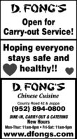 D. FONG'SOpen forCarry-out Service!Hoping everyonestays safe andhealthy!!D. FONG'SChinese CuisineCounty Road 42 & Joppa(952) 894-0800DINE-IN, CARRY-OUT & CATERINGNew HoursMon-Thur: 11am-8pm  Fri-Sat: 11am-9pmwww.dfongs.com D. FONG'S Open for Carry-out Service! Hoping everyone stays safe and healthy!! D. FONG'S Chinese Cuisine County Road 42 & Joppa (952) 894-0800 DINE-IN, CARRY-OUT & CATERING New Hours Mon-Thur: 11am-8pm  Fri-Sat: 11am-9pm www.dfongs.com