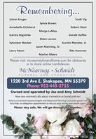 Remembering.JoAnn KrugerScott VigSylvia BrownAnnabelle EichhorstRobert KlostMarge LeMayGarrey RogotzkeGerald DuffeeElden LarsonSylvester WackerAurelio Mendez, Jr.Jason Manning, Sr.Larry PatonRita HammerMarlon MyersPlease visit: mcnearneyfuneralhome.com for obituariesor to share online condolencesMcNearney SchmidtFUNERAL AND CREMATION1220 3rd Ave E, Shakopee, MN 55379Phone: 952-445-2755Owned and operated by Joe and Amy SchmidtHave you received calls about cremation or burial policies?Amy is a Licensed Insurance Agent and Advanced Planning Counselor; please calfor a free, no obligation appointment to discuss your wishes and create'a plan.Please stay safe. We will get through this together. Remembering. JoAnn Kruger Scott Vig Sylvia Brown Annabelle Eichhorst Robert Klost Marge LeMay Garrey Rogotzke Gerald Duffee Elden Larson Sylvester Wacker Aurelio Mendez, Jr. Jason Manning, Sr. Larry Paton Rita Hammer Marlon Myers Please visit: mcnearneyfuneralhome.com for obituaries or to share online condolences McNearney Schmidt FUNERAL AND CREMATION 1220 3rd Ave E, Shakopee, MN 55379 Phone: 952-445-2755 Owned and operated by Joe and Amy Schmidt Have you received calls about cremation or burial policies? Amy is a Licensed Insurance Agent and Advanced Planning Counselor; please cal for a free, no obligation appointment to discuss your wishes and create'a plan. Please stay safe. We will get through this together.