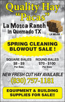 "Quality Hav""Pacas""La Mosca Ranchin Quemado TXLA MEJÓR *SPRING CLEANINGBLOWOUT SALE !SQUARE BALES ROUND BALES$8 - $9$70 - $100Per BalePer BaleNEW FRESH CUT HAY AVAILABLE(830) 757-1181EQUIPMENT & BUILDINGSUPPLIES FOR SALE! Quality Hav ""Pacas"" La Mosca Ranch in Quemado TX LA MEJÓR * SPRING CLEANING BLOWOUT SALE ! SQUARE BALES ROUND BALES $8 - $9 $70 - $100 Per Bale Per Bale NEW FRESH CUT HAY AVAILABLE (830) 757-1181 EQUIPMENT & BUILDING SUPPLIES FOR SALE!"