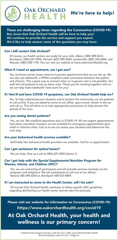 OAK ORCHARDWe're here to help!HEALTHThese are challenging times regarding the Coronavirus (COVID-19).But, know that Oak Orchard Health will be here to help you!We continue to provide the service and support you expect.We'd like to help answer some of the questions you may have:Can I still contact Oak Orchard?Of course, our health centers are ready for your calls. Albion: (585) 589-5613.Brockport: (585) 637-3905, Hornell: (607) 590-2424, Lyndonville: (585) 765-2060, andWarsaw: (585) 228-1195. You can visit our website at www.oakorchardhealth.orgWhat if I need an appointment, can I get one?Yes, we know certain issues need an in-person appointment that we can set up. Wecan also use telehealth, a HIPAA compliant video connection between the patientand clinician. This a great way to connect when an in-person visit is not possible. Ourstaff will call patients to set up these visits. Thank you for working together with us -we can help make telehealth visits work for you!If I feel ill and have COVID-19 symptoms, can Oak Orchard Health help me?Yes. To fully understand your situation and to protect the community, we ask patientsto call us first. If you are asked to come to our office, upon arrival, remain in the carand call us. This will allow us to take appropriate precautions to help prevent thespread of the virus.Are you seeing dental patients?Yes, we are. Wo modified operations due to COVID-19. All non-urgent appointmentshave been cancelled, however, we are available for emergency appointments (painrelief or infection risks). Call us so we can assess your situation and determine thenext step.Are your behavioral health services available?Definitely! Our behavioral health providers are available. Call for an appointment.Can I get assistance for optical issues?We can help. Give us a call at (585) 637-3905 Option 3.Can I get help with the Special Supplemental Nutrition Program forWomen, Infants, and Children (WiC)?Yes, we are contacting all participants and will provide servi