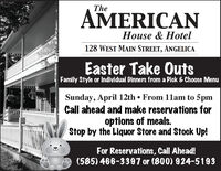 TheAMERICANHouse & Hotel128 WEST MAIN STREET, ANGELICAEaster Take OutsFamily Style or Individual Dinners from a Pick & Choose MenuSunday, April 12th  From 1lam to 5pmCall ahead and make reservations foroptions of meals.Stop by the Liquor Store and Stock Up!For Reservations, Call Ahead!(585) 466-3397 or (800) 924-5193 The AMERICAN House & Hotel 128 WEST MAIN STREET, ANGELICA Easter Take Outs Family Style or Individual Dinners from a Pick & Choose Menu Sunday, April 12th  From 1lam to 5pm Call ahead and make reservations for options of meals. Stop by the Liquor Store and Stock Up! For Reservations, Call Ahead! (585) 466-3397 or (800) 924-5193