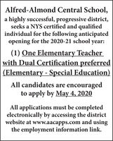 Alfred-Almond Central School,a highly successful, progressive district,seeks a NYS certified and qualifiedindividual for the following anticipatedopening for the 2020-21 school year:(1) One Elementary Teacherwith Dual Certification preferred(Elementary - Special Education)All candidates are encouragedto apply by May 4, 2020All applications must be completedelectronically by accessing the districtwebsite at www.aacapps.com and usingthe employment information link. Alfred-Almond Central School, a highly successful, progressive district, seeks a NYS certified and qualified individual for the following anticipated opening for the 2020-21 school year: (1) One Elementary Teacher with Dual Certification preferred (Elementary - Special Education) All candidates are encouraged to apply by May 4, 2020 All applications must be completed electronically by accessing the district website at www.aacapps.com and using the employment information link.