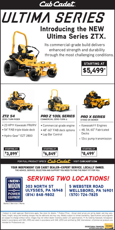 "Cub Cadet.ULTIMA SERIESIntroducing the NEWUltima Series ZTX.Its commercial-grade build deliversenhanced strength and durabilitythrough the most challenging conditions.STARTING ATUCTO$5,499ZT2 54PRO Z 100L SERIESPRO X SERIESZERO-TURN RIDERCOMMERCIAL ZERO-TURN ASTAND ON MOWER 23 HPtt Kawasaki FR691V  Commercial-grade engine · Kawasakitt Engines 48""-60"" FAB deck options 54"" FAB triple-blade deck 48, 54, 60"" FabricatedDecks Hydro-Gear"" EZT 2800 Lap Bar Control 12cc pump transmissionSTARTING ATSTARTING ATISTARTING AT:$3,899$6,849""$8,499*FOR FULL PRODUCT SPECS Cub Cadet. VISIT CUBCADET.COMYOUR INDEPENDENT CUB CADET DEALER-EXPERT SERVICE. LOCALLY OWNED.THE ADVICE, SERVICE, SELECTION AND SUPPORT YOU NEED TO FIND THE RIGHT FIT FOR YOU.SERVING TWO LOCATIONS!NEW.MOON 303 NORTH STULYSSES, PA 16948(814) 848-98025 WEBSTER ROADWELLSBORO, PA 16901(570) 724-7825POWEREQUIPMENTSeles I Service I Perts1 Subject to credit approval. Restrictions apply. See store for details. * Product Price - Actual retail prices are set by dealer and may varyTaxes, freight, setup and handling charges may be additional and may vary. Models subject to limited availability. Specifications and programsare subject to change without notice. Imapes may not reflect dealer inventory and/or unit specifications tt As rated by Kawasaki, horsepowerSested in accordance with SAE J995 and rated in accordance with SAE JZT23 and certified by SAE Internatiohal. A Commer cial products areintended for Prolessianal useEXCEPTIONAL FINANCINGOFFERS AVARABLE Cub Cadet. ULTIMA SERIES Introducing the NEW Ultima Series ZTX. Its commercial-grade build delivers enhanced strength and durability through the most challenging conditions. STARTING AT UCTO $5,499 ZT2 54 PRO Z 100L SERIES PRO X SERIES ZERO-TURN RIDER COMMERCIAL ZERO-TURN A STAND ON MOWER  23 HPtt Kawasaki FR691V  Commercial-grade engine · Kawasakitt Engines  48""-60"" FAB deck options  54"" FAB triple-blade deck  48, 54, 60"" Fabricated Decks  Hydro-Gear"" EZT 2800  Lap Bar Control  12cc pump transmission STARTING AT STARTING ATI STARTING AT: $3,899 $6,849"" $8,499* FOR FULL PRODUCT SPECS Cub Cadet. VISIT CUBCADET.COM YOUR INDEPENDENT CUB CADET DEALER-EXPERT SERVICE. LOCALLY OWNED. THE ADVICE, SERVICE, SELECTION AND SUPPORT YOU NEED TO FIND THE RIGHT FIT FOR YOU. SERVING TWO LOCATIONS! NEW. MOON 303 NORTH ST ULYSSES, PA 16948 (814) 848-9802 5 WEBSTER ROAD WELLSBORO, PA 16901 (570) 724-7825 POWER EQUIPMENT Seles I Service I Perts 1 Subject to credit approval. Restrictions apply. See store for details. * Product Price - Actual retail prices are set by dealer and may vary Taxes, freight, setup and handling charges may be additional and may vary. Models subject to limited availability. Specifications and programs are subject to change without notice. Imapes may not reflect dealer inventory and/or unit specifications tt As rated by Kawasaki, horsepower Sested in accordance with SAE J995 and rated in accordance with SAE JZT23 and certified by SAE Internatiohal. A Commer cial products are intended for Prolessianal use EXCEPTIONAL FINANCING OFFERS AVARABLE"