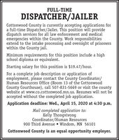 FULL-TIMEDISPATCHER/JAILERCottonwood County is currently accepting applications fora full-time Dispatcher/Jailer. This position will providedispatch services for all law enforcement and medicalemergencies within the County. Work responsibilitiesextend to the intake processing and oversight of prisonerswithin the County jail.Minimum requirements for this position include a highschool diploma or equivalent.Starting salary for this position is $19.47/hour.For a complete job description or application ofemployment, please contact the County Coordinator/Human Resources Office (Room 13 of the CottonwoodCounty Courthouse), call 507-831-5669 or visit the countywebsite at www.co.cottonwood.mn.us. Resumes will not beaccepted without the completed job application.Application deadline: Wed., April 15, 2020 at 4:30 p.m.Mail completed application to:Kelly ThongvivongCoordinator/Human Resources900 Third Avenue  Windom, MN 56101Cottonwood County is an equal opportunity employer. FULL-TIME DISPATCHER/JAILER Cottonwood County is currently accepting applications for a full-time Dispatcher/Jailer. This position will provide dispatch services for all law enforcement and medical emergencies within the County. Work responsibilities extend to the intake processing and oversight of prisoners within the County jail. Minimum requirements for this position include a high school diploma or equivalent. Starting salary for this position is $19.47/hour. For a complete job description or application of employment, please contact the County Coordinator/ Human Resources Office (Room 13 of the Cottonwood County Courthouse), call 507-831-5669 or visit the county website at www.co.cottonwood.mn.us. Resumes will not be accepted without the completed job application. Application deadline: Wed., April 15, 2020 at 4:30 p.m. Mail completed application to: Kelly Thongvivong Coordinator/Human Resources 900 Third Avenue  Windom, MN 56101 Cottonwood County is an equal opportunity employer.
