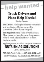 help wantedTruck Drivers andPlant Help NeededSpring SeasonJob Duties: Hauling fertilizer to customersand applicators. Delivering seed tocustomers. Other duties assigned.Job Requirements: Valid driver's license.pass a pre-employment drug screen.Able to work additional hours to meetbusiness needs.MustApply in person or call to set up an interview.NUTRIEN AG SOLUTIONSAttn.: Tom Kellen507-662-5442 (office) | 507-360-5621 (cell)44107 Okabena Rd. | Lakefield, MN 56150 help wanted Truck Drivers and Plant Help Needed Spring Season Job Duties: Hauling fertilizer to customers and applicators. Delivering seed to customers. Other duties assigned. Job Requirements: Valid driver's license. pass a pre-employment drug screen. Able to work additional hours to meet business needs. Must Apply in person or call to set up an interview. NUTRIEN AG SOLUTIONS Attn.: Tom Kellen 507-662-5442 (office) | 507-360-5621 (cell) 44107 Okabena Rd. | Lakefield, MN 56150