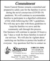 CommitmentSturm Funeral Homes remains committed andprepared to safely care for the families it servesduring the novel coronavirus (COVID-19)pandemic. We will continue to accommodatefamilies to participate in a dignified celebrationof life while following the CDC's guidelines.We will stay up to date with those guidelines tokeep the families we serve and thecommunity safe through this process.Our business will continue to operate 24 hours aday 7 days a week for those families in need ofour services. We will also be vigilant aboutsanitizing our facilities to protect the health ofeveryone. Any questions feel free to contact us.Sturm1-888-211-5696www.sturmfh.comFuneral Homes& Cremation ServicesSpringfield Comfrey - LambertonSleepy Eye - St. James Mt. Lake MadeliaLike us on FacebookSturm Funeral HomesOwned by Sturm Funeral Homes, Inc. Commitment Sturm Funeral Homes remains committed and prepared to safely care for the families it serves during the novel coronavirus (COVID-19) pandemic. We will continue to accommodate families to participate in a dignified celebration of life while following the CDC's guidelines. We will stay up to date with those guidelines to keep the families we serve and the community safe through this process. Our business will continue to operate 24 hours a day 7 days a week for those families in need of our services. We will also be vigilant about sanitizing our facilities to protect the health of everyone. Any questions feel free to contact us. Sturm 1-888-211-5696 www.sturmfh.com Funeral Homes & Cremation Services Springfield Comfrey - Lamberton Sleepy Eye - St. James Mt. Lake Madelia Like us on Facebook Sturm Funeral Homes Owned by Sturm Funeral Homes, Inc.