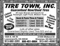 Pirelli - Continental - Toyo - Hankook - Kumbo%3DTIRE TOWN, INC.Guaranteed New/Used TiresBlems,Overstocks& SpecialPurchasesLifetimeance Passenger, Light Truck, Medium TruckAll major Brands and Imports forSemi & Farm Tires & Tubes25575R17 Used $50.0019565R15 Used $35.00FreeRotationPlus22560R16 Used $35.00 We DealAllgnments$795Lots of other sizesGuaranteed Slightly Used Tires $25 and upMON-FRI 8AM-6PM; SAT 8AM-4PM21000 Midland Dr1825 S. 4th StLeavenworth, KS 66048913-682-3201 800-451-9864 913-441-4500AgPro - GoForum - Mastercraft - Titan - FierceShawnee, KS 66218%3DGoodyear - Firestone - Kelly - Bridgstone103476General - Fuzion - Mickey Thompson - BKT Pirelli - Continental - Toyo - Hankook - Kumbo %3D TIRE TOWN, INC. Guaranteed New/Used Tires Blems, Overstocks & Special Purchases Lifetime ance Passenger, Light Truck, Medium Truck All major Brands and Imports for Semi & Farm Tires & Tubes 25575R17 Used $50.00 19565R15 Used $35.00 Free Rotation Plus 22560R16 Used $35.00 We Deal Allgnments $795 Lots of other sizes Guaranteed Slightly Used Tires $25 and up MON-FRI 8AM-6PM; SAT 8AM-4PM 21000 Midland Dr 1825 S. 4th St Leavenworth, KS 66048 913-682-3201 800-451-9864 913-441-4500 AgPro - GoForum - Mastercraft - Titan - Fierce Shawnee, KS 66218 %3D Goodyear - Firestone - Kelly - Bridgstone 103476 General - Fuzion - Mickey Thompson - BKT