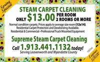 SpringSpecialSTEAM CARPET CLEANING$13.00ONLYPER ROOMNormal condition carpets. Prices apply to average size room (12x14).Residential Carpet Protection and Deodorizing Available.2 ROOMS OR MOREResidential & Commercial  Professional Truck Mounted EquipmentSupreme Steam Carpet CleaningCall 1.913.441.1132 today!Serving Leavenworth and Wyandotte County102344Expires Spring Special STEAM CARPET CLEANING $13.00 ONLY PER ROOM Normal condition carpets. Prices apply to average size room (12x14). Residential Carpet Protection and Deodorizing Available. 2 ROOMS OR MORE Residential & Commercial  Professional Truck Mounted Equipment Supreme Steam Carpet Cleaning Call 1.913.441.1132 today! Serving Leavenworth and Wyandotte County 102344 Expires