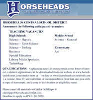 HORSEHEADSCENTRAL SCHOOL DISTRICTHORSEHEADS CENTRAL SCHOOL DISTRICTAnnounces the following anticipated vacancies:TEACHING VACANCIESHigh School:Science  PhysicsMiddle SchoolScience  GeneralScience - Earth ScienceScience - BiologyElementaryBusinessArtSpecial EducationLibrary Media SpecialistTechnologyQUALIFICATIONS: Application materials must contain cover letter of inter-est, a district application (can be downloaded from our website at www.horseh-eadsdistrict.com/employment or on-line at www.horseheads.recruitfront.com), a resume, three (3) current letters of recommendation (less than one-year old),a copy of transcripts, and a copy of certification or eligibility status.Please email all materials to Caitlin DeFilippo @cdefilippo@horseheadsdistrict.com.Deadline to apply is APRIL 20, 2020. HORSEHEADS CENTRAL SCHOOL DISTRICT HORSEHEADS CENTRAL SCHOOL DISTRICT Announces the following anticipated vacancies: TEACHING VACANCIES High School: Science  Physics Middle School Science  General Science - Earth Science Science - Biology Elementary Business Art Special Education Library Media Specialist Technology QUALIFICATIONS: Application materials must contain cover letter of inter- est, a district application (can be downloaded from our website at www.horseh- eadsdistrict.com/employment or on-line at www.horseheads.recruitfront.com ), a resume, three (3) current letters of recommendation (less than one-year old), a copy of transcripts, and a copy of certification or eligibility status. Please email all materials to Caitlin DeFilippo @ cdefilippo@horseheadsdistrict.com. Deadline to apply is APRIL 20, 2020.