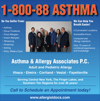 1-800-88 ASTHMADo You Suffer From:We Can Help YouBreath Easier! Asthma Sinus Problems Food Allergies Insect Allergies Wheezing Sneezing Itching Itchy, Watery Eyes5 Convenient LocationsAccessible HoursComputerizedAllergy injectionsOver 75 years ofcombined experienceand knowledgeAsthma & Allergy Associates P.C.Adult and Pediatric AllergyIthaca · Elmira  Cortland  Vestal  FayettevilleServing Central New York, The Finger Lakes, andSouthern Tier Regions for over 36 years!Call to Schedule an Appointment today!www.allergistdocs.com 1-800-88 ASTHMA Do You Suffer From: We Can Help You Breath Easier!  Asthma  Sinus Problems  Food Allergies  Insect Allergies  Wheezing  Sneezing  Itching  Itchy, Watery Eyes 5 Convenient Locations Accessible Hours Computerized Allergy injections Over 75 years of combined experience and knowledge Asthma & Allergy Associates P.C. Adult and Pediatric Allergy Ithaca · Elmira  Cortland  Vestal  Fayetteville Serving Central New York, The Finger Lakes, and Southern Tier Regions for over 36 years! Call to Schedule an Appointment today! www.allergistdocs.com