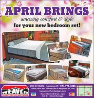 APRIL BRINGSamazing comfort & stylefor your new bedroom set!6146 W 1350 N Nappanee IN  574-773-48261 mile South and 2 miles East of Nappanee on 1350WEAVERwww.weaverfurniturebarn.com(19)WeaerFursiare BarnHours: Mon-Fri 9:30 am - 6 pmSat: 9-4  Closed SundaysVISAMasterCardFURNITURE OF NAPPANEE1350NCR9 APRIL BRINGS amazing comfort & style for your new bedroom set! 6146 W 1350 N Nappanee IN  574-773-4826 1 mile South and 2 miles East of Nappanee on 1350 WEAVER www.weaverfurniturebarn.com (19) Weaer Fursiare Barn Hours: Mon-Fri 9:30 am - 6 pm Sat: 9-4  Closed Sundays VISA MasterCard FURNITURE OF NAPPANEE 1350N CR9