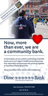 Ranked the #2 Bank in BEST--STATEConnecticut by Forbes BANKSForbes1920Dime BankNow, morethan ever, we area community bank.At Dime Bank, we are united in extending a heartfeltthank you to our region's healthcare professionals,first responders and everyone else working togetherto face these challenging times.Now, more than ever, we are one community!DimeBankSTAND TOGETHER BY STANDING APARTEST. 1869   MEMBER FOICdime-bank.com / 860.859.4300Colchester   East Lyme   Ledyard   Montville   New LondonNorwich: Broadway, Corporate, Norwichtown   Stonington Borough   Taftville   Westerly, RI Ranked the #2 Bank in BEST--STATE Connecticut by Forbes BANKS Forbes19 20 Dime Bank Now, more than ever, we are a community bank. At Dime Bank, we are united in extending a heartfelt thank you to our region's healthcare professionals, first responders and everyone else working together to face these challenging times. Now, more than ever, we are one community! Dime Bank STAND TOGETHER BY STANDING APART EST. 1869   MEMBER FOIC dime-bank.com / 860.859.4300 Colchester   East Lyme   Ledyard   Montville   New London Norwich: Broadway, Corporate, Norwichtown   Stonington Borough   Taftville   Westerly, RI