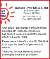 Russell Drew Stokes, MDweLuvKids55 Beach StreetWesterly, RI 0289Tel: (401) 596-3416Fax: (401) 596-0033After careful consideration and with mixedemotions, Dr. Russell D.Stokes, MDhas decided to close his pediatric practiceeffective June 30, 2020.Please contact the office at (401) 596-3416to arrange the transfer of your medicalrecords.Thank you for your friendship and forallowing us to care for your family. Russell Drew Stokes, MD we Luv Kids 55 Beach Street Westerly, RI 0289 Tel: (401) 596-3416 Fax: (401) 596-0033 After careful consideration and with mixed emotions, Dr. Russell D.Stokes, MD has decided to close his pediatric practice effective June 30, 2020. Please contact the office at (401) 596-3416 to arrange the transfer of your medical records. Thank you for your friendship and for allowing us to care for your family.
