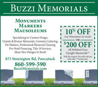 BUZZI MEMORIALSMONUMENTSMARKERSMAUSOLEUMS10% OFFAny Monument (in stock)Specializing in: Custom Design,Granite & Bronze Memorials, Cemetery Lettering,Pet Markers, Professional Memorial CleaningPre-Need Financing, Title 19 Services,Many New Designs In Stock!OR$200 OFFAll Polished GrayUpright Memorials**With this coupon. Not valid with anyother offer. **Certain sizes.875 Stonington Rd, Pawcatuck860-599-590BuzziMemorials.com BUZZI MEMORIALS MONUMENTS MARKERS MAUSOLEUMS 10% OFF Any Monument (in stock) Specializing in: Custom Design, Granite & Bronze Memorials, Cemetery Lettering, Pet Markers, Professional Memorial Cleaning Pre-Need Financing, Title 19 Services, Many New Designs In Stock! OR $200 OFF All Polished Gray Upright Memorials** With this coupon. Not valid with any other offer. **Certain sizes. 875 Stonington Rd, Pawcatuck 860-599-590 BuzziMemorials.com