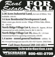 """Real F OREstate SALE2.36 Acres Industrial Land, Just east of Albion. Verybuildable. (DR14N)14 Acre Residential Development Land,Water, sewer, gas, electric on site. Village of White Oaks, Albion,IN. (DR15N)North Ridge Village Lot 4, Albion IN. Approx. .89 AcreCommercial Lot with visibility from St. Rd. 9. (DR17N)North Ridge Village Lot 16, Albion, IN. 1.31 AcreCommercial Parcel in a growing community. (DR19N)1.4 acres - zoned general business - utilities - St.RD. # 8 road frontage just east of St. RD. #327 Garrett. (DR27DEK)Call Dean Rummel 260-343-8511SEE """"LISTINGS"""" SchraderAuction.comSCHRADER 800-451-2709Real Estate and Auction Company, Inc. Real F OR Estate SALE 2.36 Acres Industrial Land, Just east of Albion. Very buildable. (DR14N) 14 Acre Residential Development Land, Water, sewer, gas, electric on site. Village of White Oaks, Albion, IN. (DR15N) North Ridge Village Lot 4, Albion IN. Approx. .89 Acre Commercial Lot with visibility from St. Rd. 9. (DR17N) North Ridge Village Lot 16, Albion, IN. 1.31 Acre Commercial Parcel in a growing community. (DR19N) 1.4 acres - zoned general business - utilities - St. RD. # 8 road frontage just east of St. RD. #327 Garrett. (DR27DEK) Call Dean Rummel 260-343-8511 SEE """"LISTINGS"""" SchraderAuction.com SCHRADER 800-451-2709 Real Estate and Auction Company, Inc."""