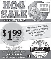 HOGSALEBUYME!March 1- May 1, 2020$199Price includes meat,processing, smoking,and seasoningfor sausage.per poundhangingweightFASHIONEDA OLDOrder by March 27 foryour Easter HamJ.M. WATKINS LLC.130 Pine Ave E, Plum City, WI(715) 647-2554www.jmwatkinsmeats.comFine Meals -Cheses-Local ProdctsVALUESQUALITY HOG SALE BUY ME! March 1- May 1, 2020 $199 Price includes meat, processing, smoking, and seasoning for sausage. per pound hanging weight FASHIONED A OLD Order by March 27 for your Easter Ham J.M. WATKINS LLC. 130 Pine Ave E, Plum City, WI (715) 647-2554 www.jmwatkinsmeats.com Fine Meals -Cheses-Local Prodcts VALUES QUALITY