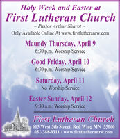 Holy Week and Easter atFirst Lutheran Church- Pastor Arthur Sharot -Only Available Online At www.firstlutheranrw.comMaundy Thursday, April 96:30 p.m. Worship ServiceGood Friday, April 106:30 p.m. Worship ServiceSaturday, April 11No Worship ServiceEaster Sunday, April 129:30 a.m. Worship ServiceFirst Lutheran Church615 West 5th Street, Red Wing MN 55066651-388-9311 / www.firstlutheranrw.com Holy Week and Easter at First Lutheran Church - Pastor Arthur Sharot - Only Available Online At www.firstlutheranrw.com Maundy Thursday, April 9 6:30 p.m. Worship Service Good Friday, April 10 6:30 p.m. Worship Service Saturday, April 11 No Worship Service Easter Sunday, April 12 9:30 a.m. Worship Service First Lutheran Church 615 West 5th Street, Red Wing MN 55066 651-388-9311 / www.firstlutheranrw.com