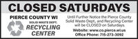 CLOSED SATURDAYSUntil Further Notice the Pierce CountySolid Waste Dept., and Recycling Centerwill be CLOSED on Saturdays.Website: www.co.pierce.wi.usPIERCE COUNTY WISOLID WASTE DEPT.RECYCLINGCENTEROffice Phone: 715-273-3092 CLOSED SATURDAYS Until Further Notice the Pierce County Solid Waste Dept., and Recycling Center will be CLOSED on Saturdays. Website: www.co.pierce.wi.us PIERCE COUNTY WI SOLID WASTE DEPT. RECYCLING CENTER Office Phone: 715-273-3092