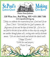 St.Paul'sLutheran ChurchMakingChrist KnownPastor Dana Jackson320 West Ave., Red Wing, MN  651-388-7106www.stpaulsredwing.orgToday we celebrate the resurrection of our Lord and SaviorJesus Christ. We hold fast to God's promises; theforgiveness of sins and the hope of eternal life. Let us liveour faith to the best of our abilities in these days by caring forone another through phone calls, writing notes and by electronicmeans. We are church inside and outside the church walls.Happy Easter!With love and prayers,Pastor Dana St.Paul's Lutheran Church Making Christ Known Pastor Dana Jackson 320 West Ave., Red Wing, MN  651-388-7106 www.stpaulsredwing.org Today we celebrate the resurrection of our Lord and Savior Jesus Christ. We hold fast to God's promises; the forgiveness of sins and the hope of eternal life. Let us live our faith to the best of our abilities in these days by caring for one another through phone calls, writing notes and by electronic means. We are church inside and outside the church walls. Happy Easter! With love and prayers, Pastor Dana